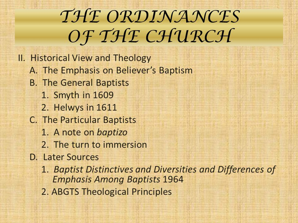 THE ORDINANCES OF THE CHURCH II. Historical View and Theology A. The Emphasis on Believer's Baptism B. The General Baptists 1. Smyth in 1609 2. Helwys