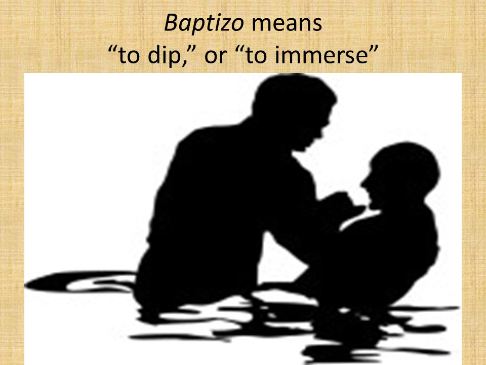 "Baptizo means ""to dip,"" or ""to immerse"""