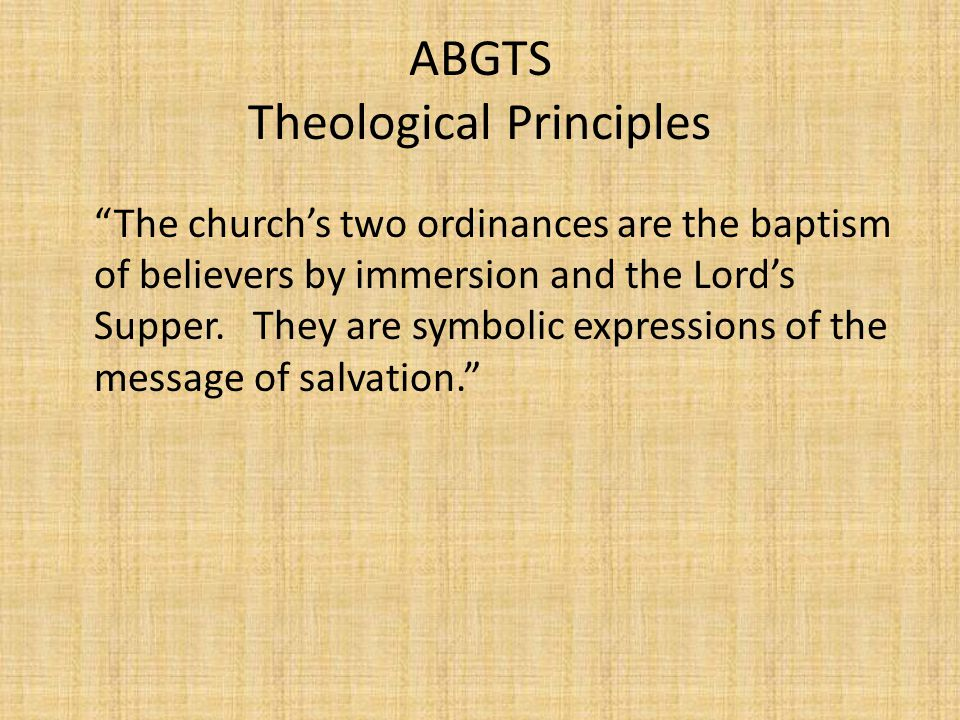 "ABGTS Theological Principles ""The church's two ordinances are the baptism of believers by immersion and the Lord's Supper. They are symbolic expressio"