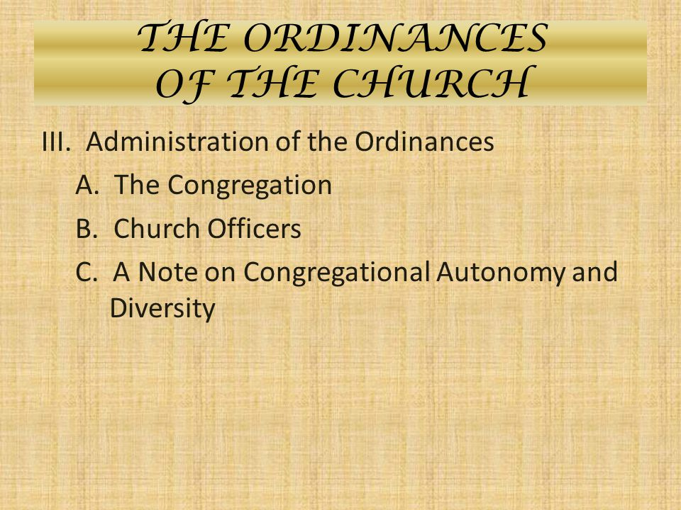 THE ORDINANCES OF THE CHURCH III. Administration of the Ordinances A. The Congregation B. Church Officers C. A Note on Congregational Autonomy and Div