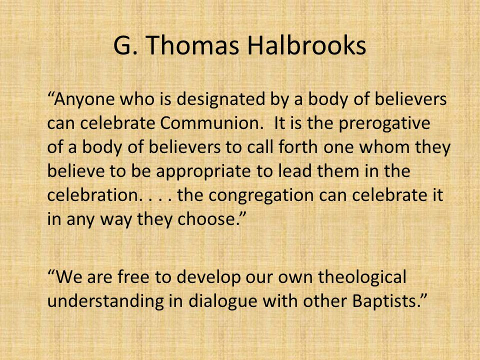 "G. Thomas Halbrooks ""Anyone who is designated by a body of believers can celebrate Communion. It is the prerogative of a body of believers to call for"