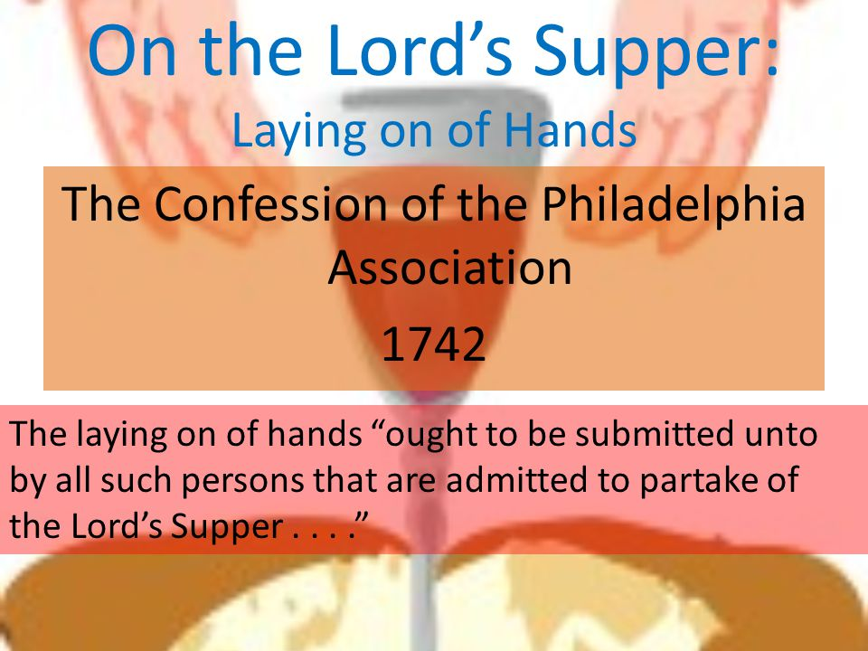 "On the Lord's Supper: Laying on of Hands The Confession of the Philadelphia Association 1742 The laying on of hands ""ought to be submitted unto by all"