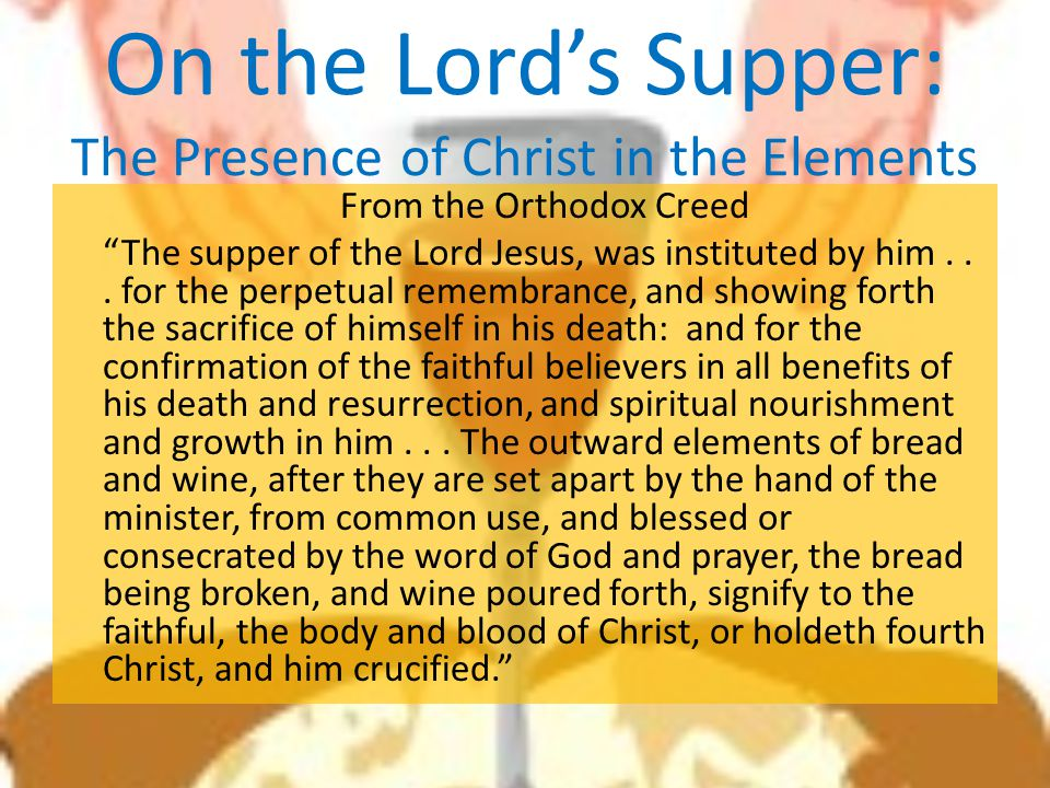 "On the Lord's Supper: The Presence of Christ in the Elements From the Orthodox Creed ""The supper of the Lord Jesus, was instituted by him... for the p"