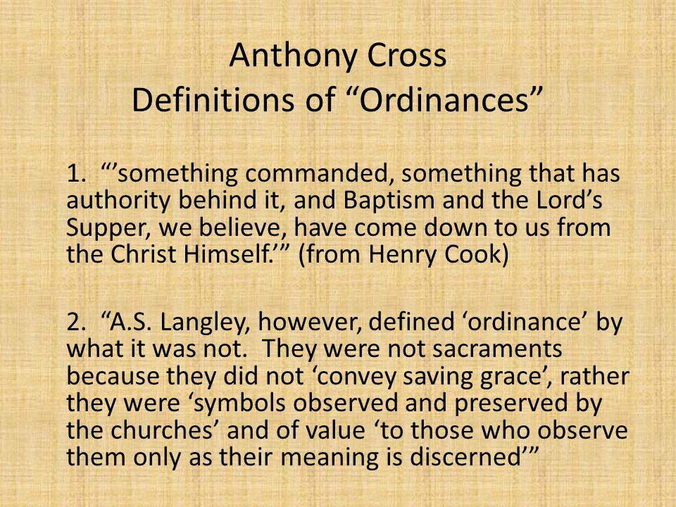 "Anthony Cross Definitions of ""Ordinances"" 1. ""'something commanded, something that has authority behind it, and Baptism and the Lord's Supper, we beli"