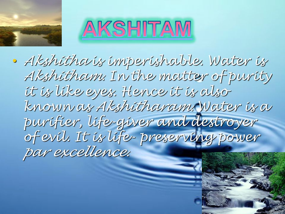 Akshitha is imperishable. Water is Akshitham. In the matter of purity it is like eyes.