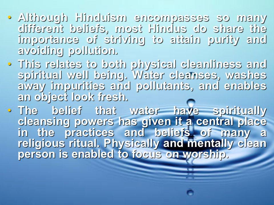 Although Hinduism encompasses so many different beliefs, most Hindus do share the importance of striving to attain purity and avoiding pollution.Although Hinduism encompasses so many different beliefs, most Hindus do share the importance of striving to attain purity and avoiding pollution.