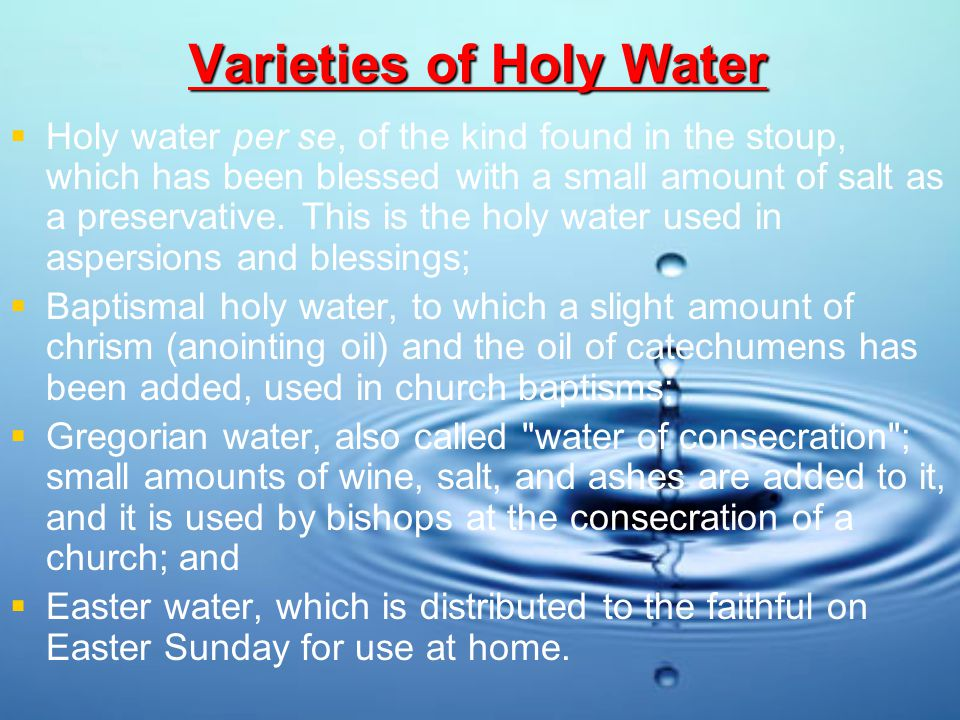 Varieties of Holy Water HHoly water per se, of the kind found in the stoup, which has been blessed with a small amount of salt as a preservative.