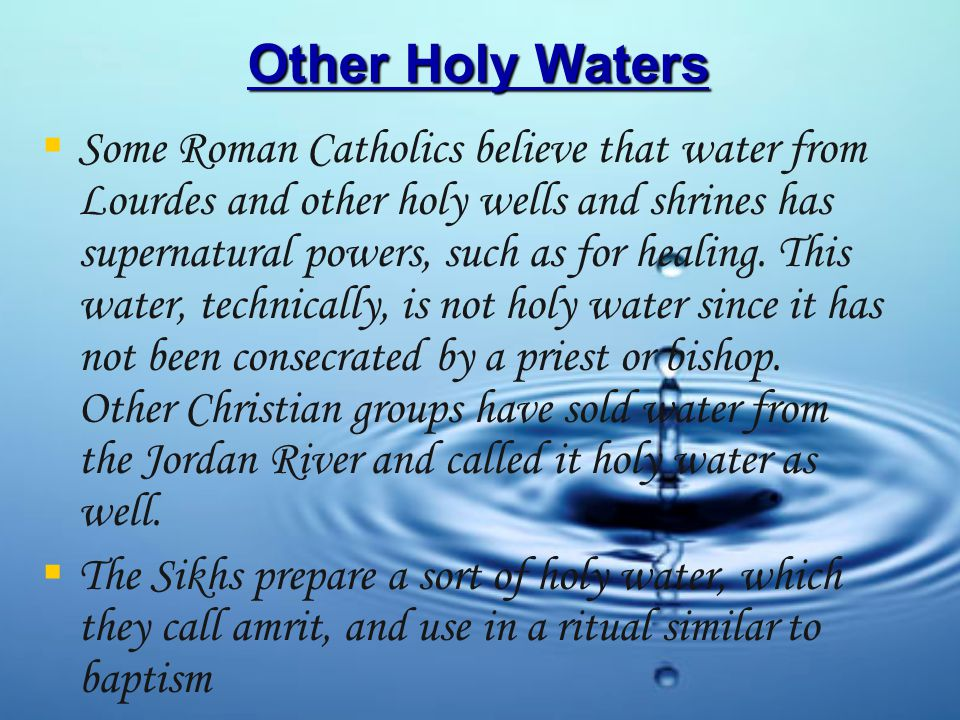 Other Holy Waters   Some Roman Catholics believe that water from Lourdes and other holy wells and shrines has supernatural powers, such as for healing.