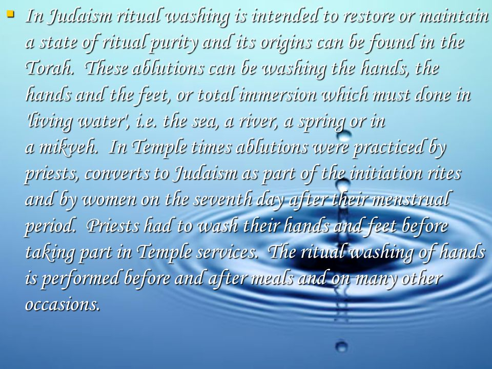  In Judaism ritual washing is intended to restore or maintain a state of ritual purity and its origins can be found in the Torah.