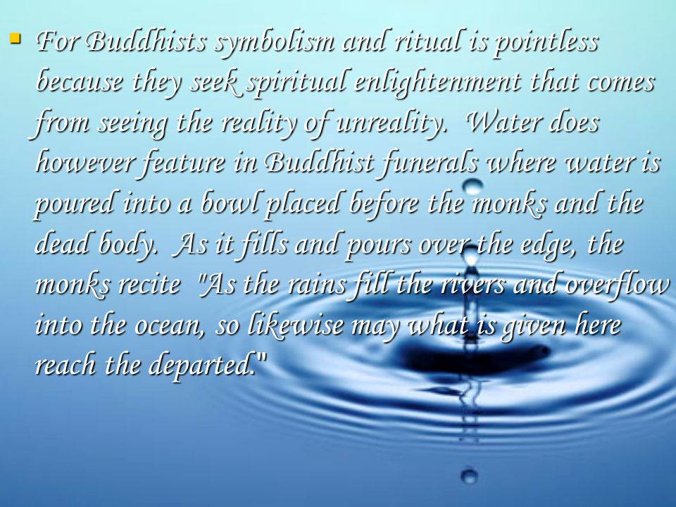  For Buddhists symbolism and ritual is pointless because they seek spiritual enlightenment that comes from seeing the reality of unreality.