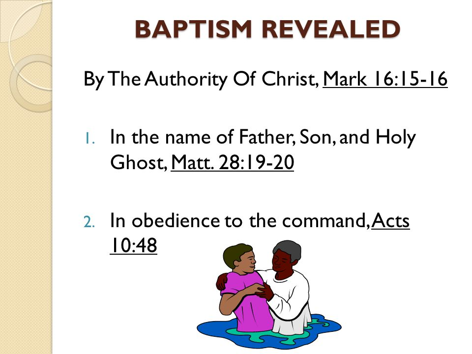 BAPTISM REVEALED By The Authority Of Christ, Mark 16:15-16 1. In the name of Father, Son, and Holy Ghost, Matt. 28:19-20 2. In obedience to the comman