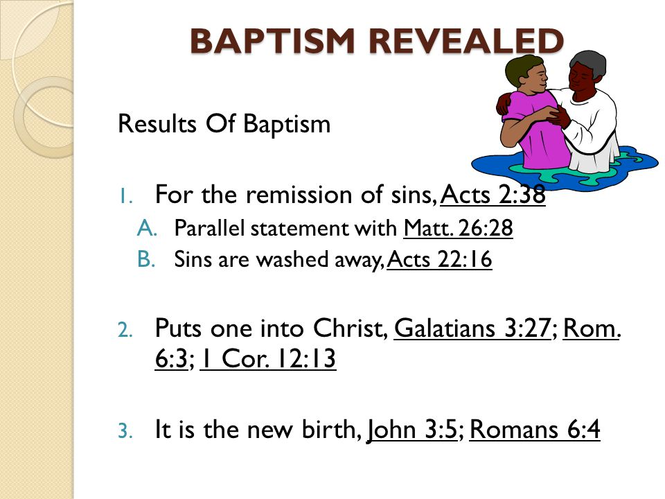 BAPTISM REVEALED Results Of Baptism 1. For the remission of sins, Acts 2:38 A.Parallel statement with Matt. 26:28 B.Sins are washed away, Acts 22:16 2