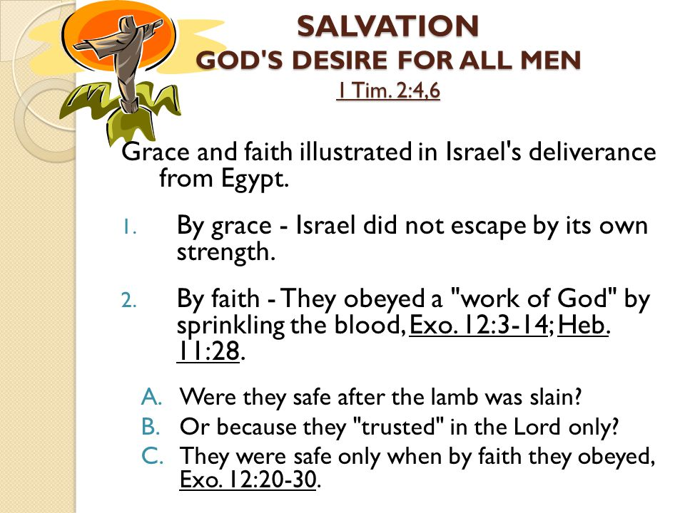 SALVATION GOD'S DESIRE FOR ALL MEN 1 Tim. 2:4,6 Grace and faith illustrated in Israel's deliverance from Egypt. 1. By grace - Israel did not escape by