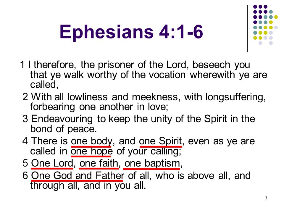 3 Ephesians 4:1-6 1 I therefore, the prisoner of the Lord, beseech you that ye walk worthy of the vocation wherewith ye are called, 2 With all lowliness and meekness, with longsuffering, forbearing one another in love; 3 Endeavouring to keep the unity of the Spirit in the bond of peace.