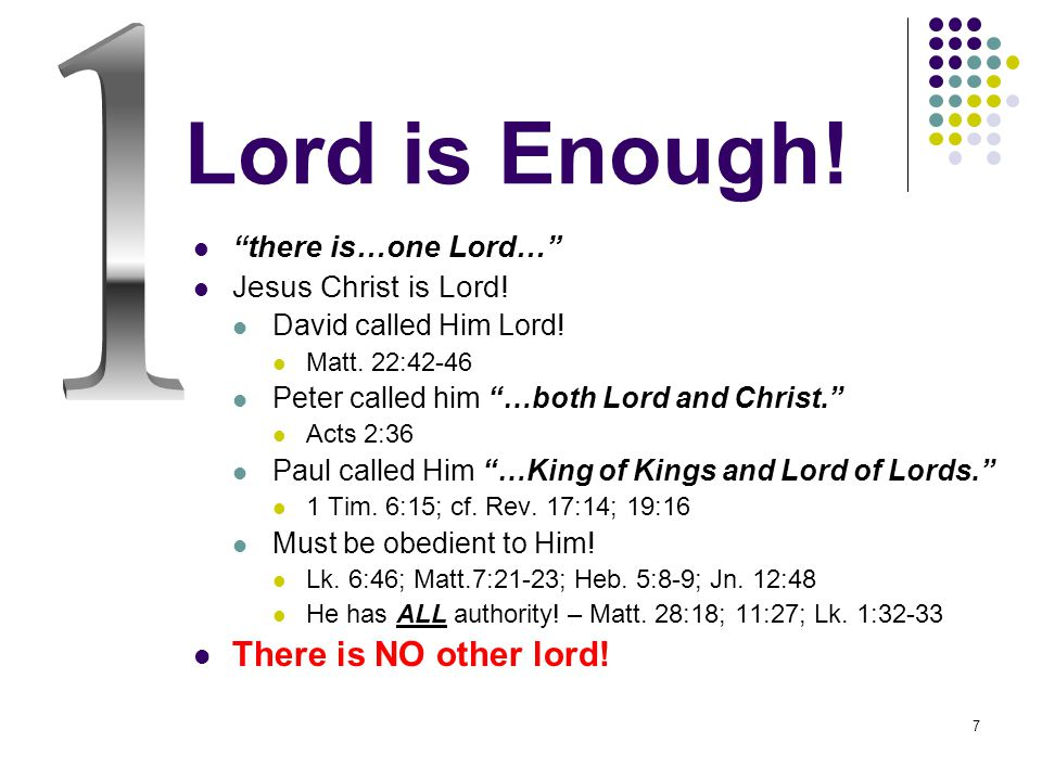 7 Lord is Enough. there is…one Lord… Jesus Christ is Lord.