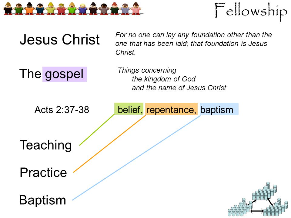 belief, repentance, baptism Fellowship Jesus Christ The gospel Teaching Practice Baptism Things concerning the kingdom of God and the name of Jesus Christ Acts 2:37-38 For no one can lay any foundation other than the one that has been laid; that foundation is Jesus Christ.