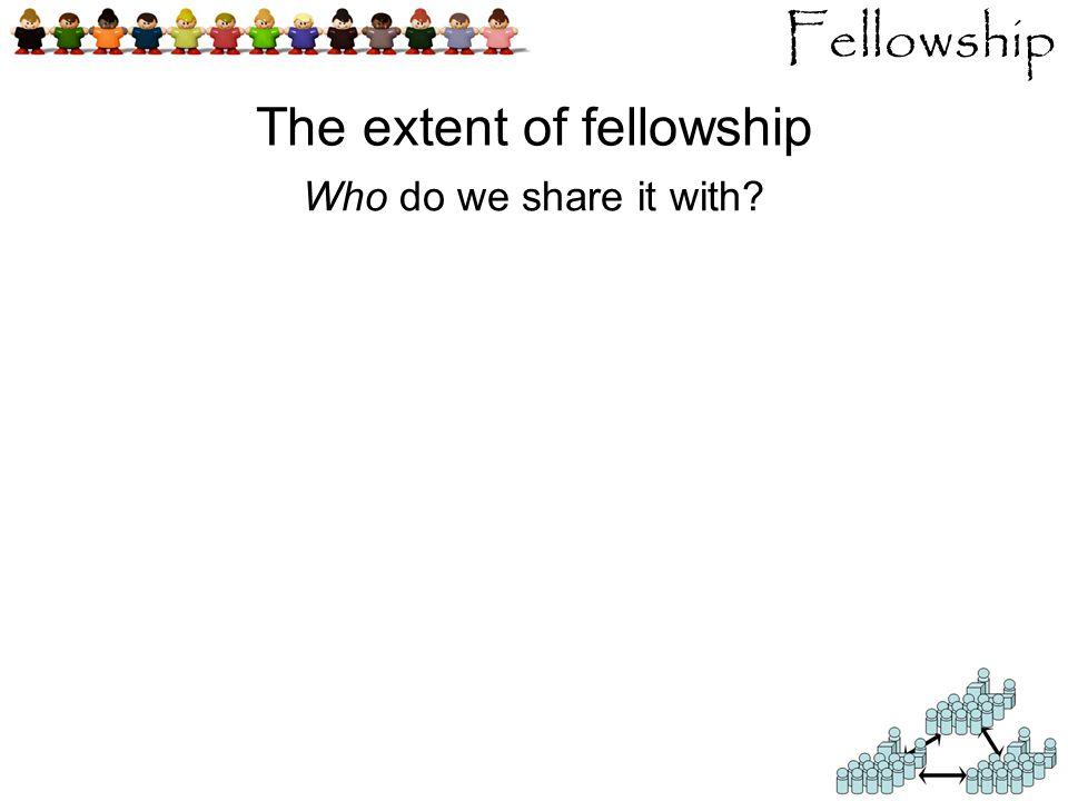 Fellowship Who do we share it with The extent of fellowship