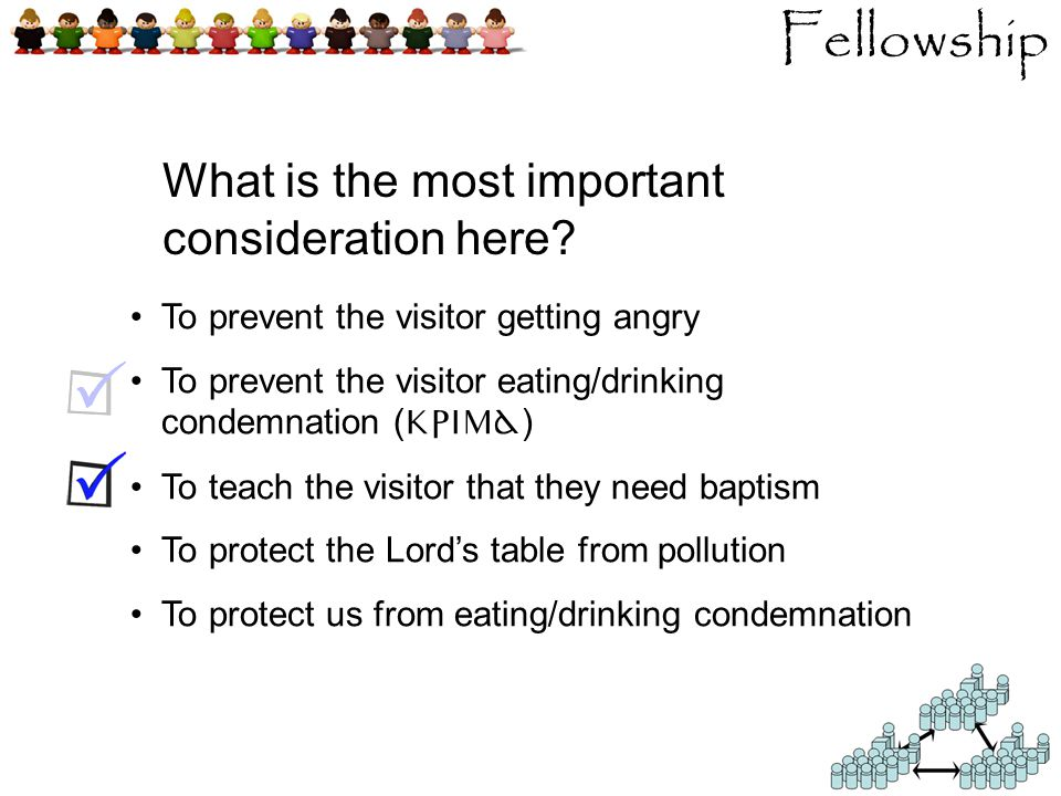 To prevent the visitor getting angry To prevent the visitor eating/drinking condemnation ( krima ) To teach the visitor that they need baptism To protect the Lord's table from pollution To protect us from eating/drinking condemnation Fellowship What is the most important consideration here