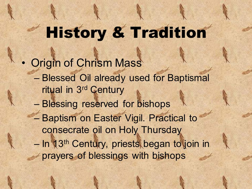 History & Tradition Origin of Chrism Mass –Blessed Oil already used for Baptismal ritual in 3 rd Century –Blessing reserved for bishops –Baptism on Easter Vigil.