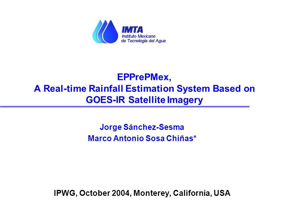 Jorge Sánchez-Sesma Marco Antonio Sosa Chiñas* IPWG, October 2004, Monterey, California, USA EPPrePMex, A Real-time Rainfall Estimation System Based o