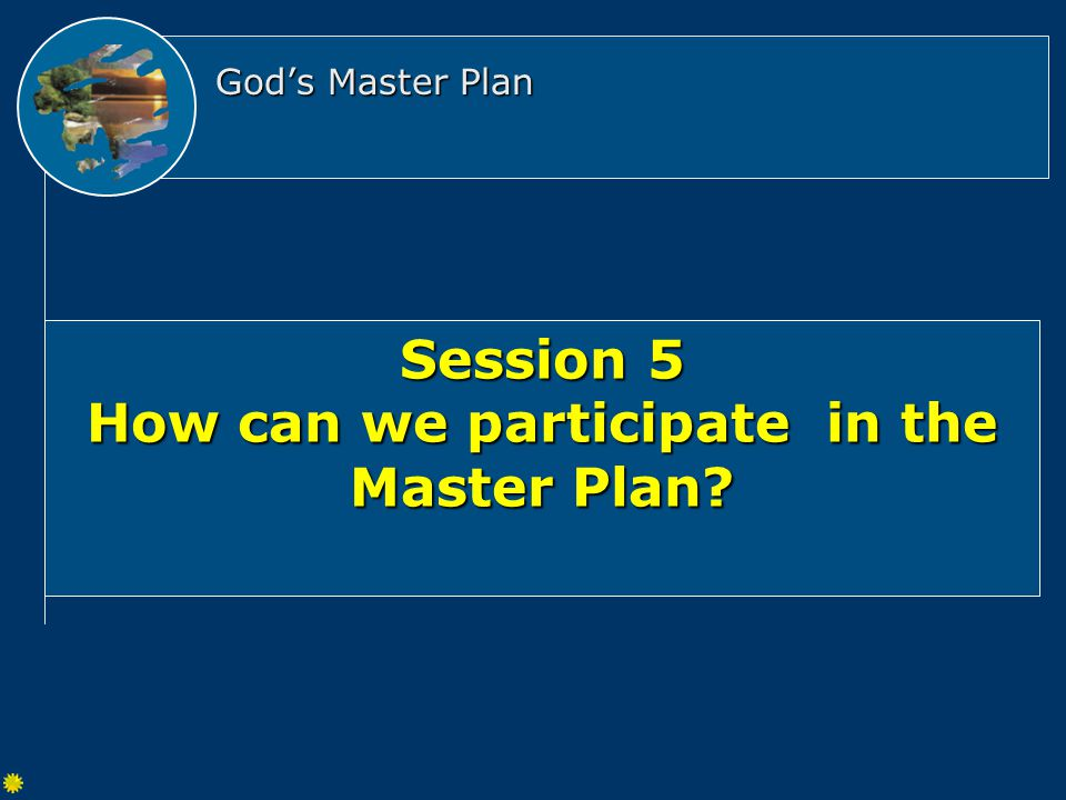 God's Master Plan Session 5 How can we participate in the Master Plan
