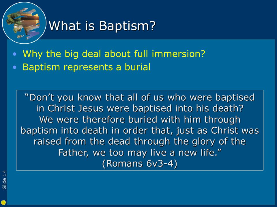 Slide 14 What is Baptism. Why the big deal about full immersion.