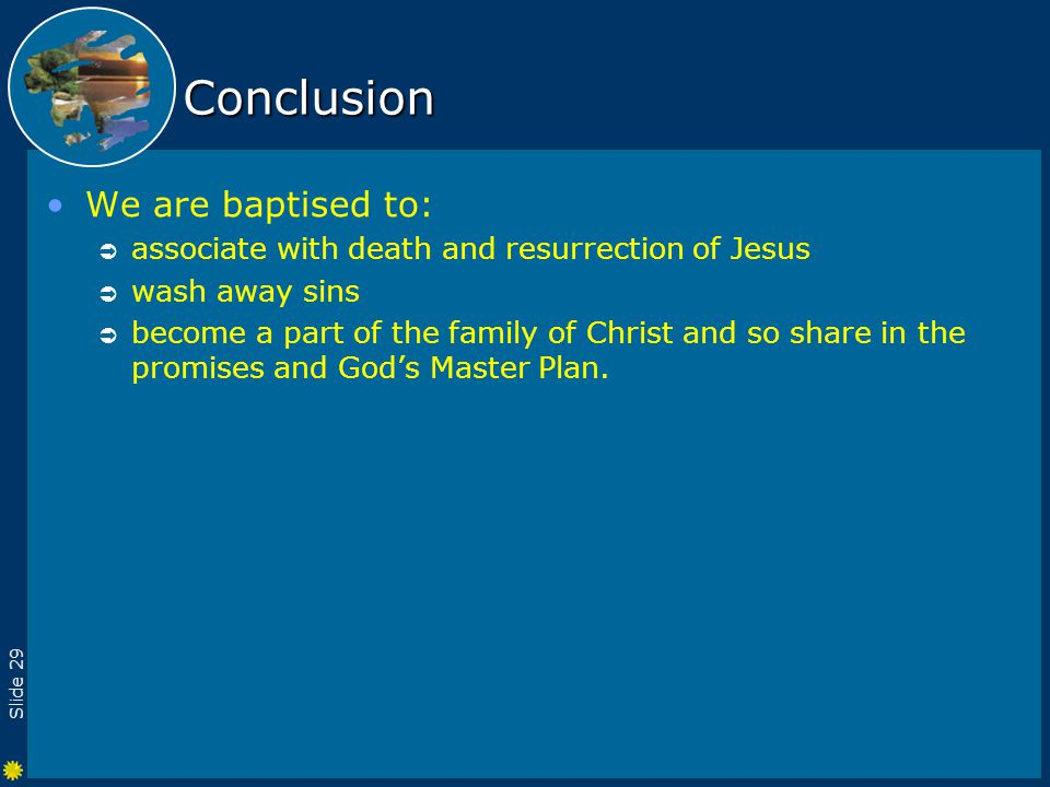 Slide 29 Conclusion We are baptised to:  associate with death and resurrection of Jesus  wash away sins  become a part of the family of Christ and so share in the promises and God's Master Plan.