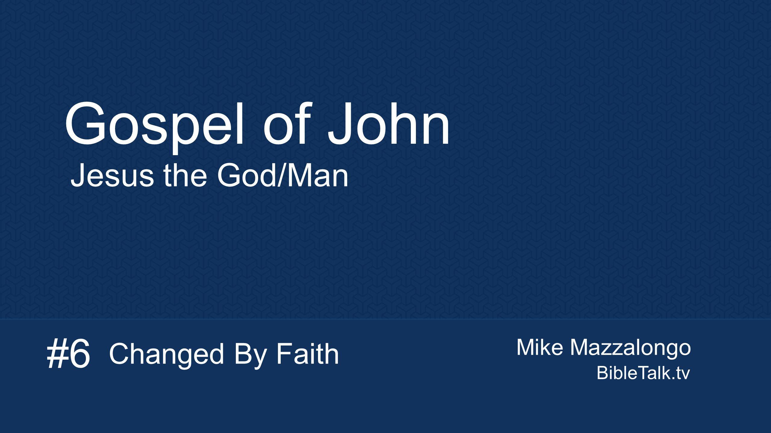 Mike Mazzalongo BibleTalk.tv Gospel of John Jesus the God/Man Changed By Faith #6