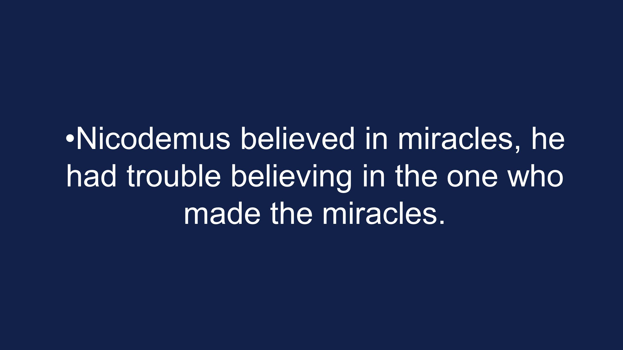 Nicodemus believed in miracles, he had trouble believing in the one who made the miracles.