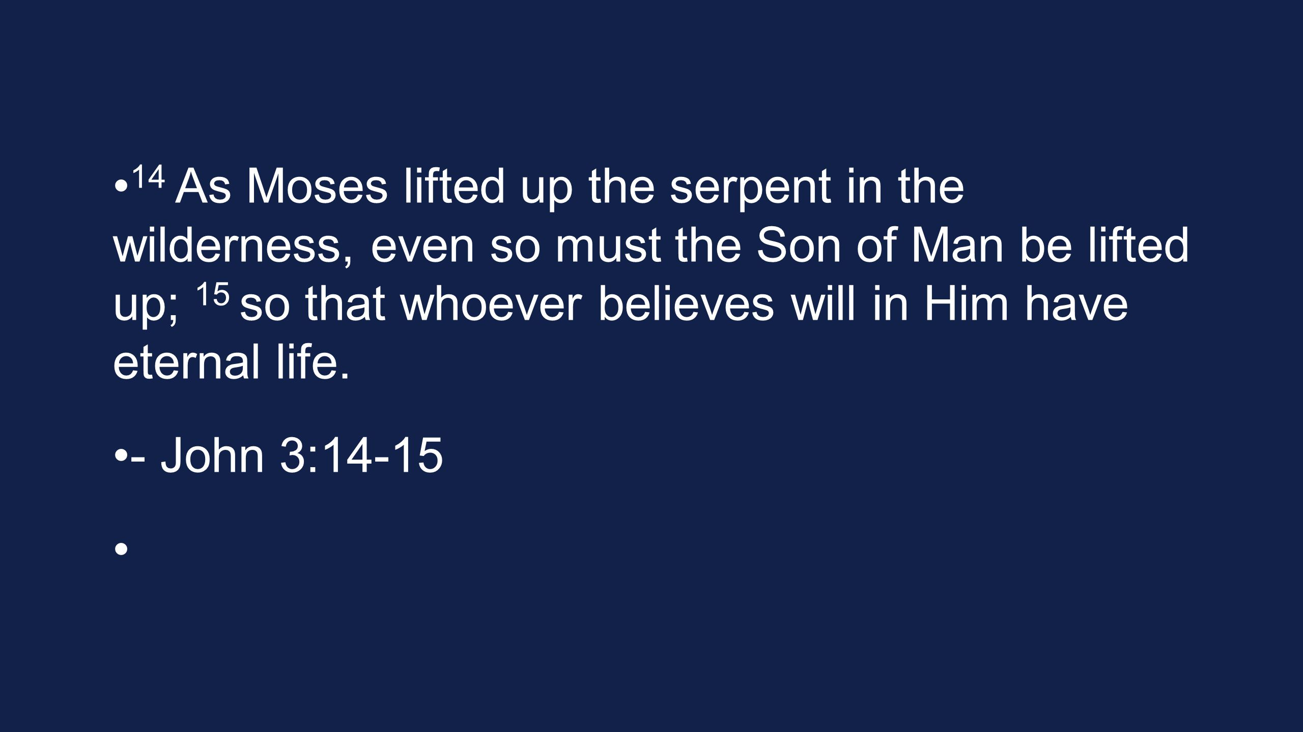 14 As Moses lifted up the serpent in the wilderness, even so must the Son of Man be lifted up; 15 so that whoever believes will in Him have eternal life.