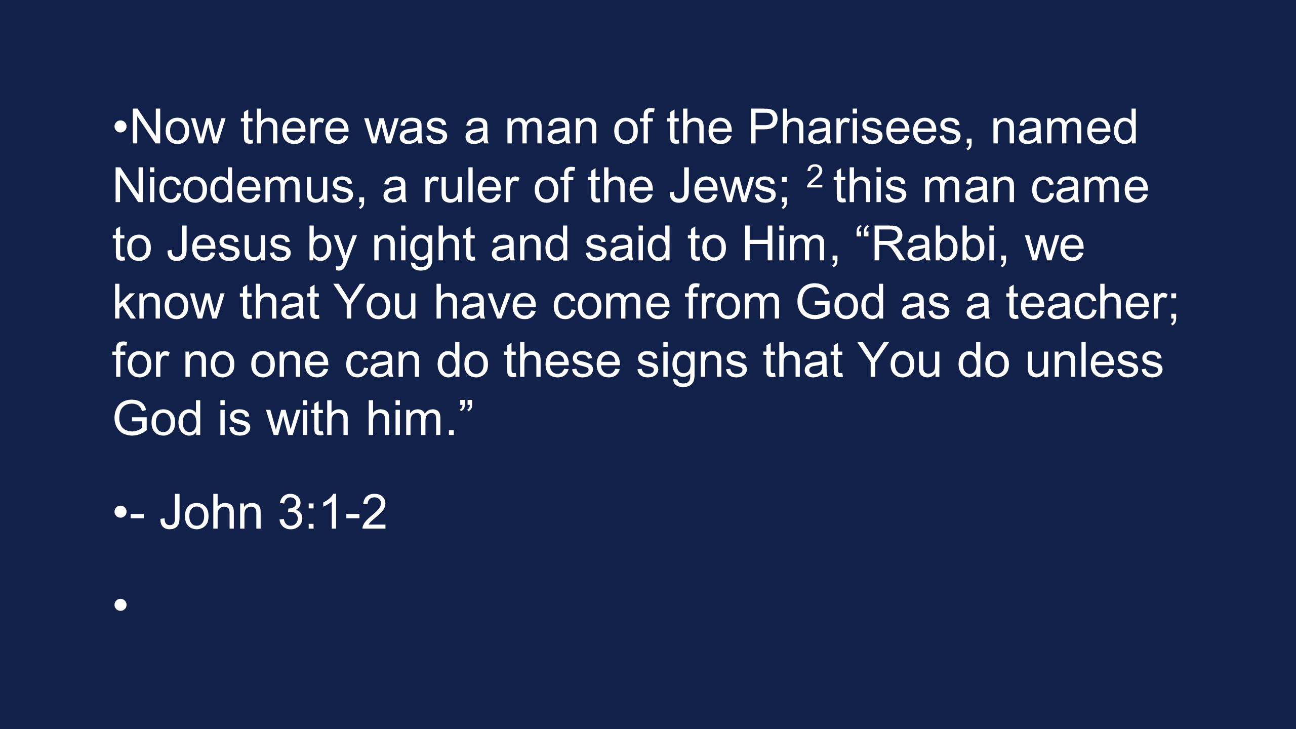 Now there was a man of the Pharisees, named Nicodemus, a ruler of the Jews; 2 this man came to Jesus by night and said to Him, Rabbi, we know that You have come from God as a teacher; for no one can do these signs that You do unless God is with him. - John 3:1-2