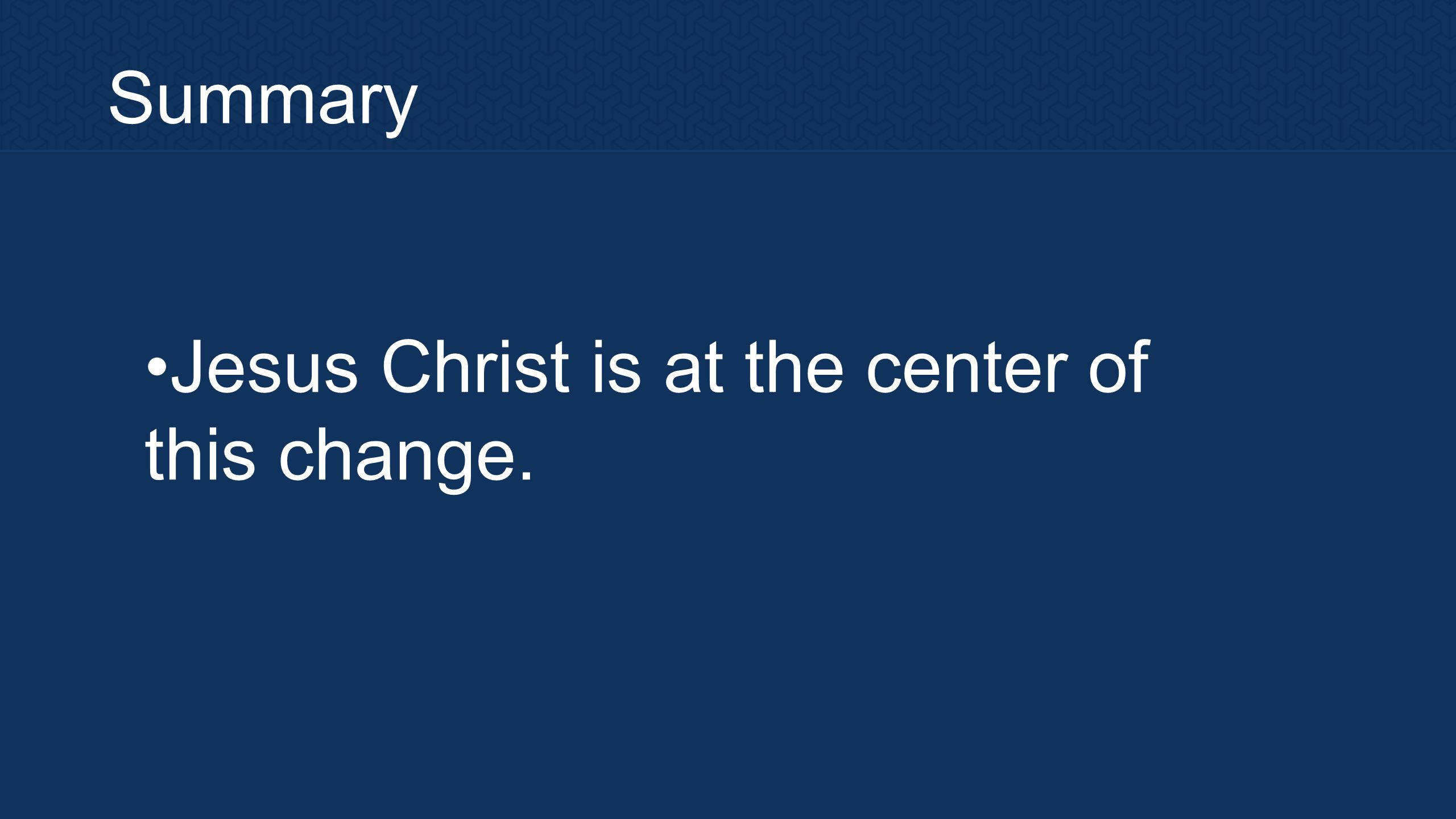 Summary Jesus Christ is at the center of this change.