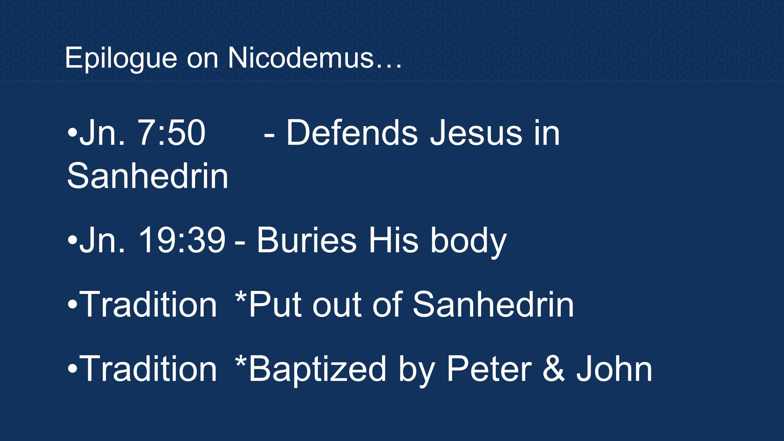 Epilogue on Nicodemus… Jn.7:50- Defends Jesus in Sanhedrin Jn.