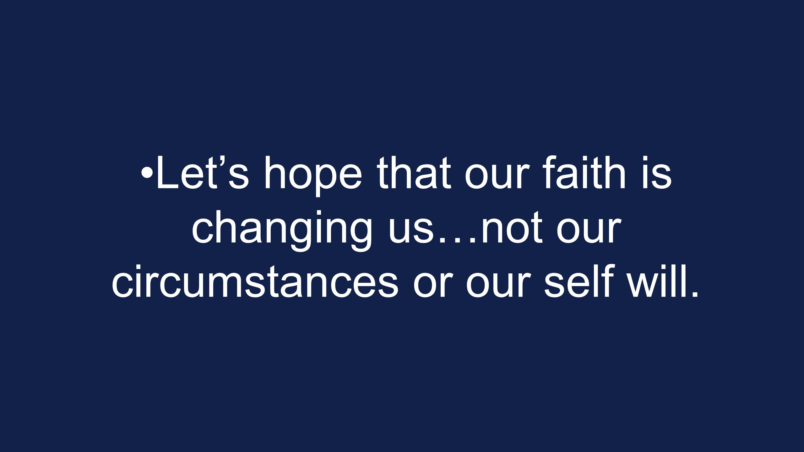 Let's hope that our faith is changing us…not our circumstances or our self will.