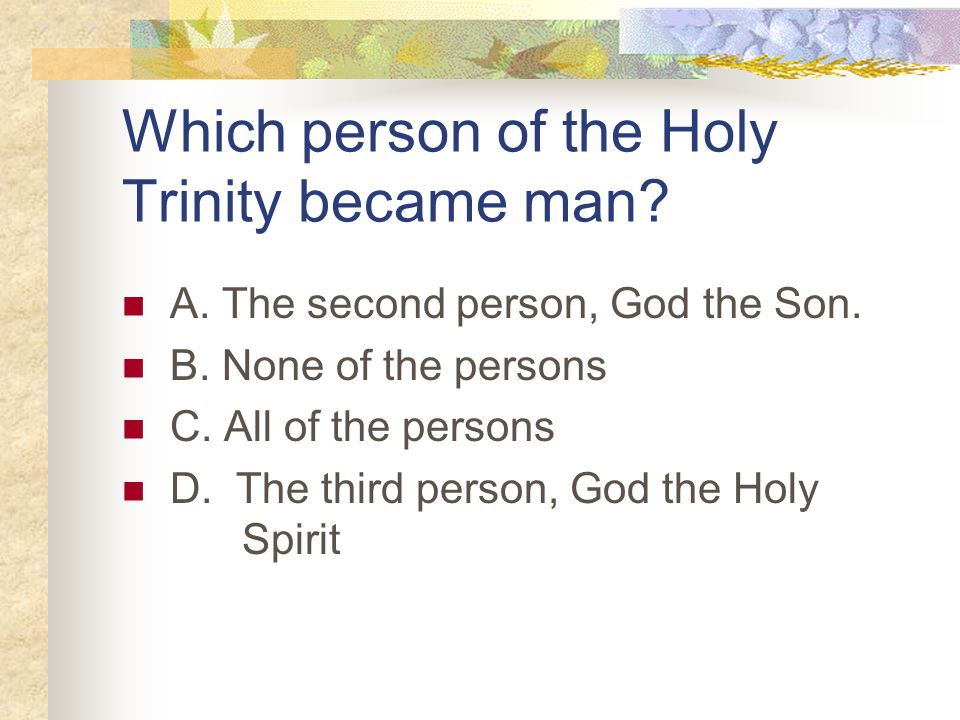 Which person of the Holy Trinity became man. A. The second person, God the Son.