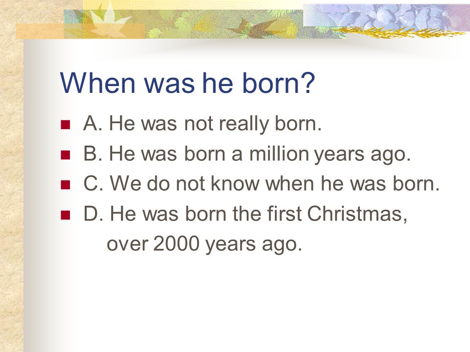 When was he born. A. He was not really born. B.