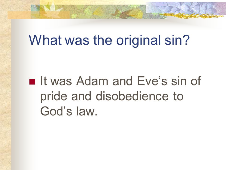 What was the original sin It was Adam and Eve's sin of pride and disobedience to God's law.