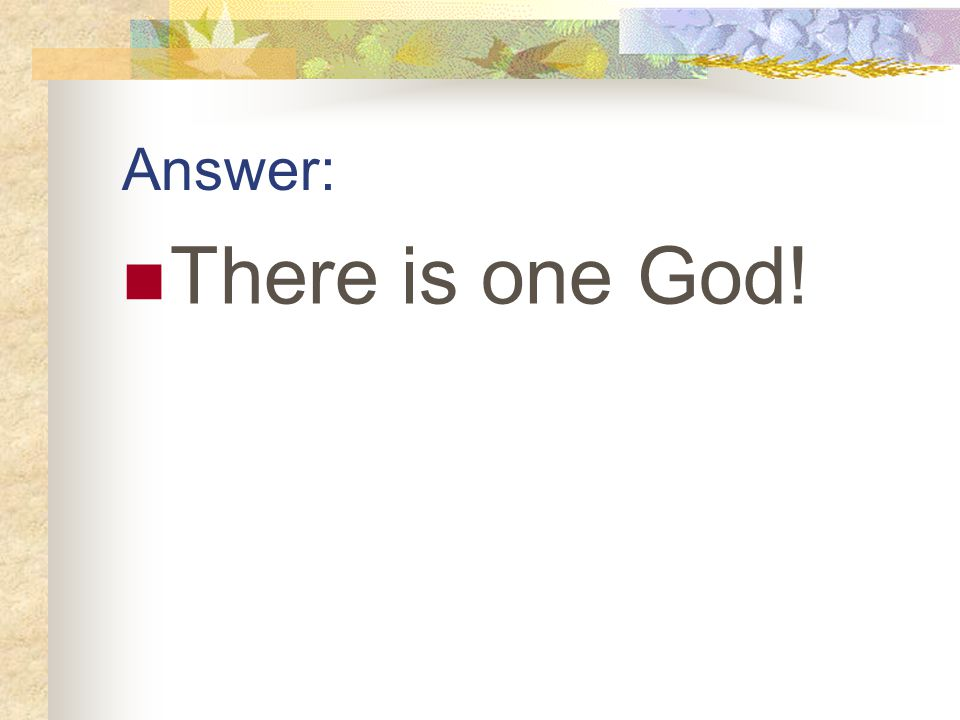 Answer: There is one God!