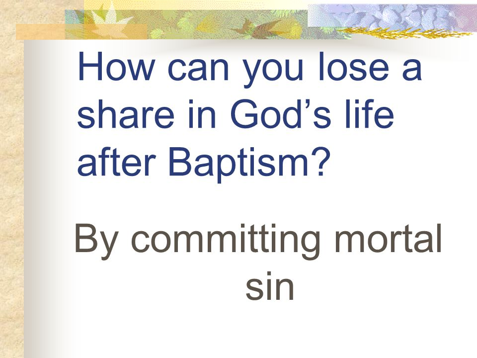 How can you lose a share in God's life after Baptism By committing mortal sin