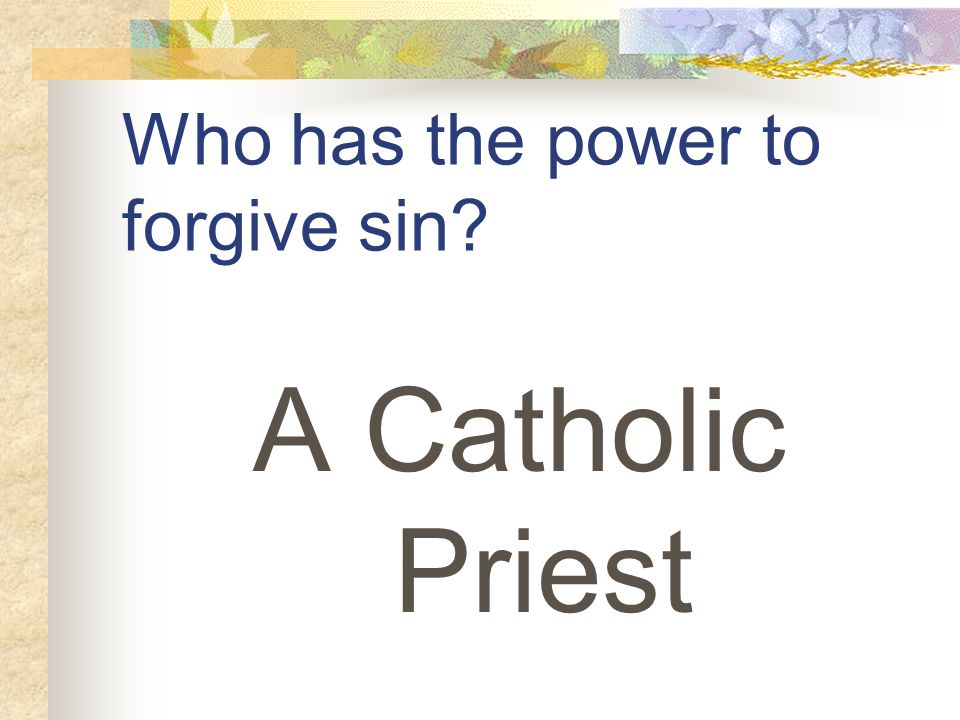 Who has the power to forgive sin A Catholic Priest