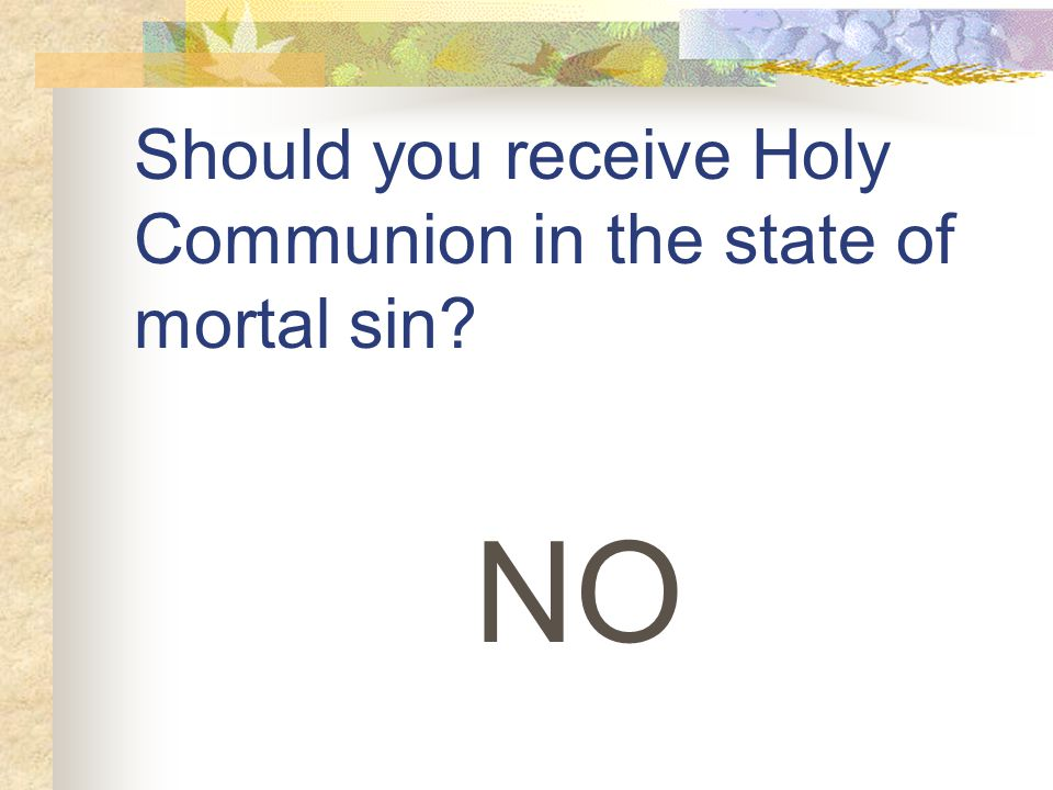 Should you receive Holy Communion in the state of mortal sin NO