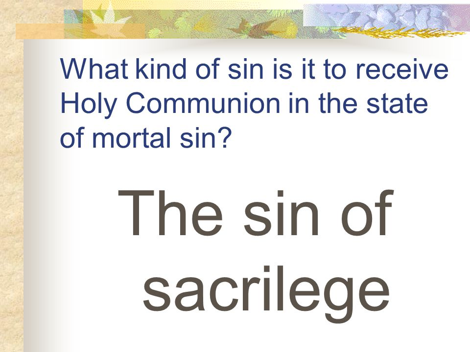 What kind of sin is it to receive Holy Communion in the state of mortal sin The sin of sacrilege