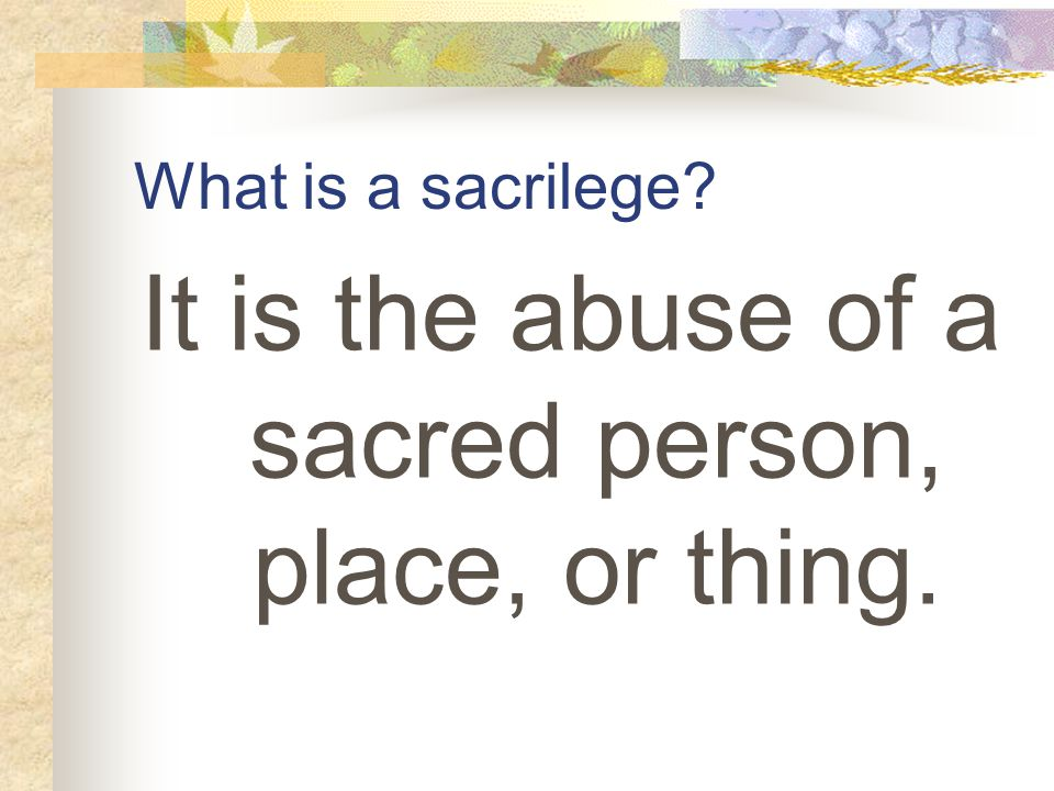 What is a sacrilege It is the abuse of a sacred person, place, or thing.