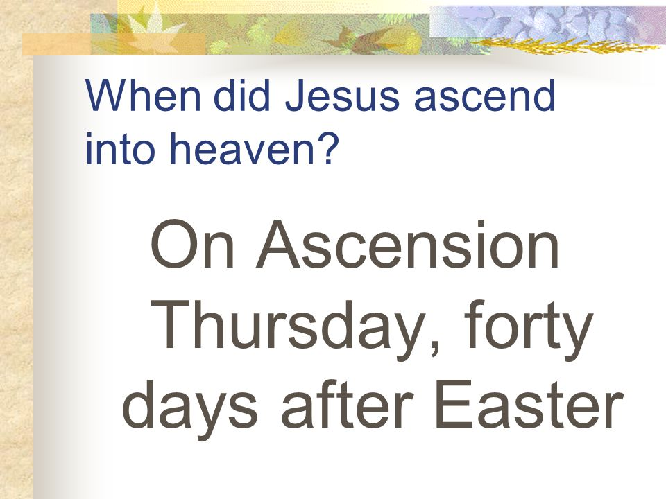When did Jesus ascend into heaven On Ascension Thursday, forty days after Easter