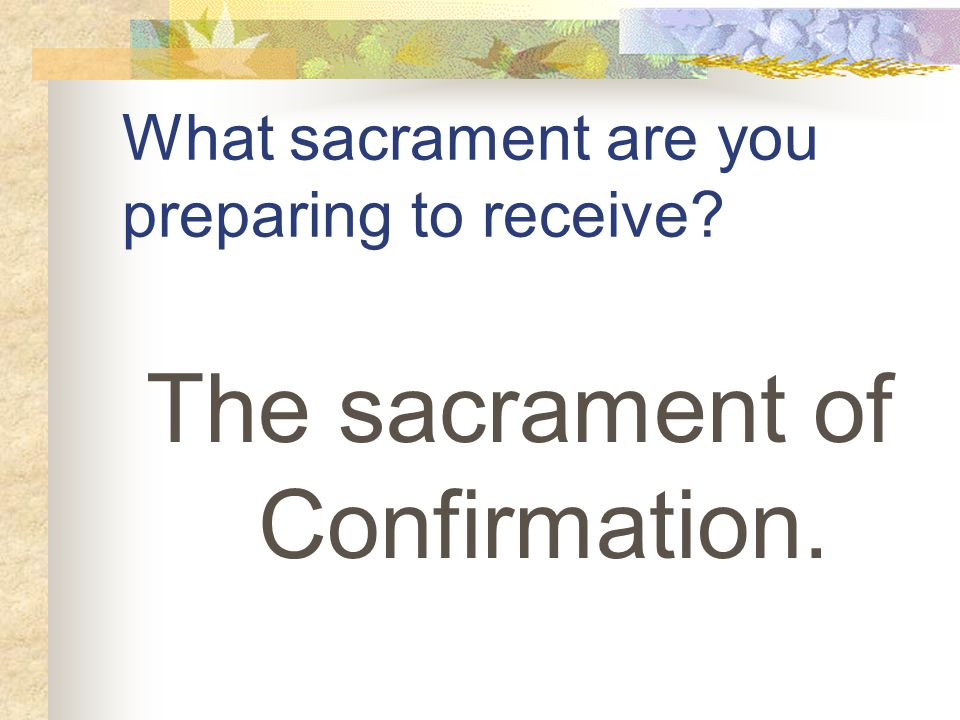What sacrament are you preparing to receive The sacrament of Confirmation.