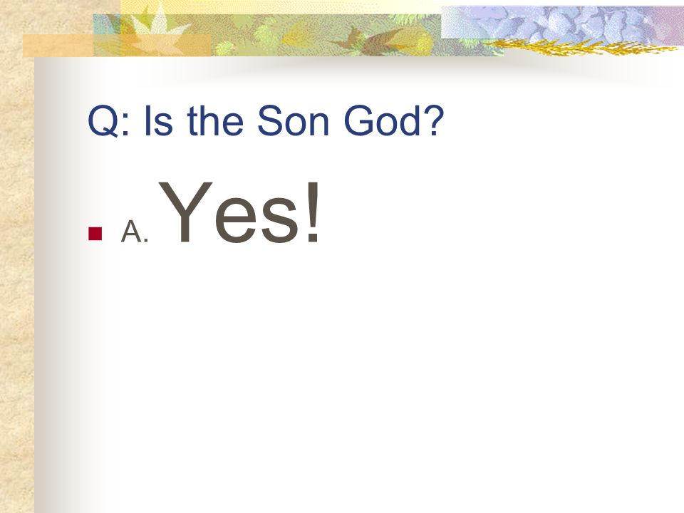 Q: Is the Son God A. Yes!