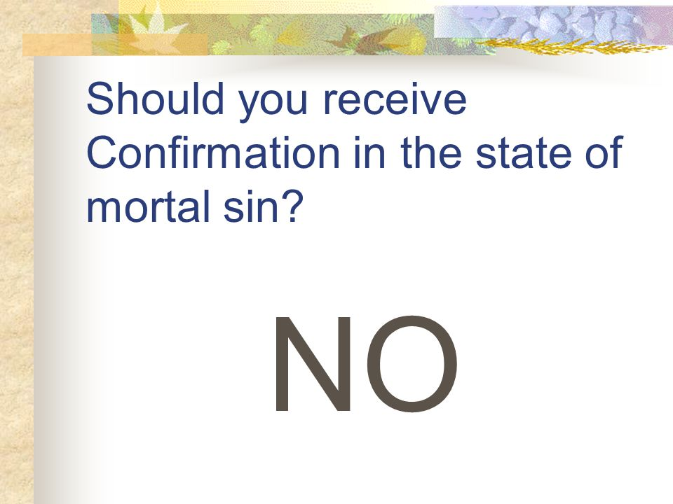 Should you receive Confirmation in the state of mortal sin NO