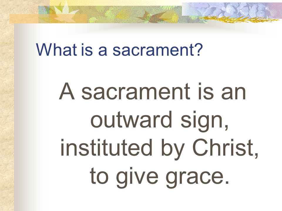 What is a sacrament A sacrament is an outward sign, instituted by Christ, to give grace.