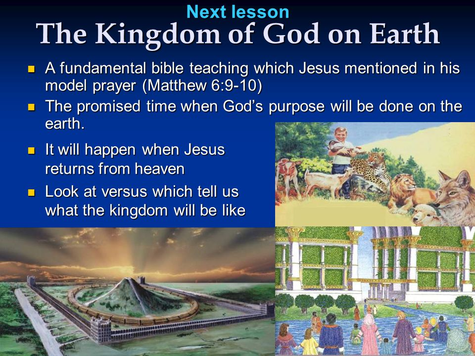 Next lesson The Kingdom of God on Earth A fundamental bible teaching which Jesus mentioned in his model prayer (Matthew 6:9-10) A fundamental bible teaching which Jesus mentioned in his model prayer (Matthew 6:9-10) The promised time when God's purpose will be done on the earth.