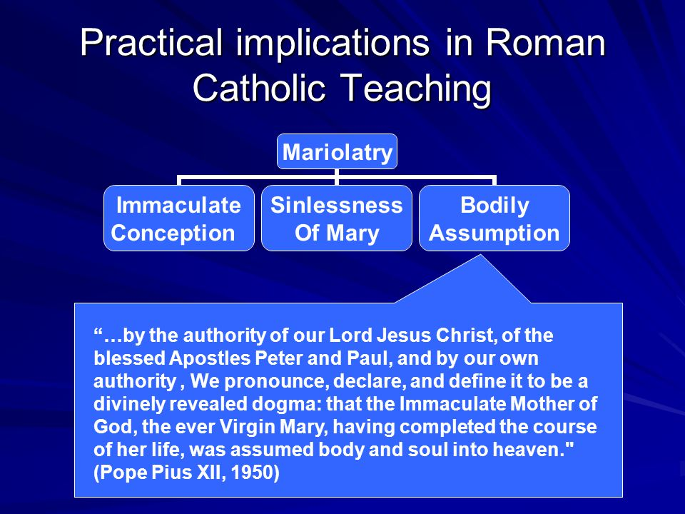 "Practical implications in Roman Catholic Teaching Mariolatry Immaculate Conception Sinlessness Of Mary Bodily Assumption ""…by the authority of our Lor"